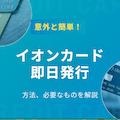 【3分で分かる】イオンカードの即日発行の方法と受け取る流れを解説!