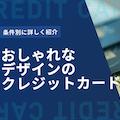 おしゃれなデザインのクレジットカード9選を紹介!条件別に分かりやすく解説